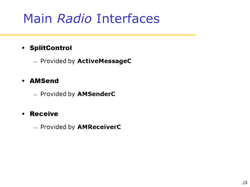 28 Main Radio Interfaces SplitControl  Provided by ActiveMessageC AMSend  Provided by AMSenderC Receive  Provided by AMReceiverC