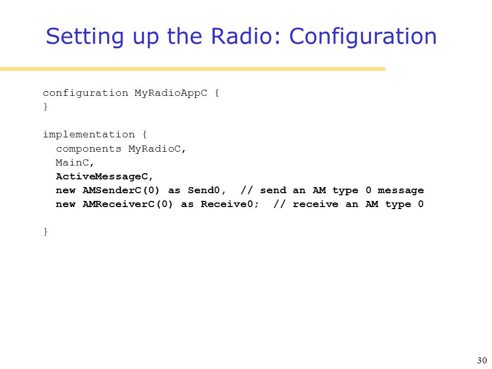30 Setting up the Radio: Configuration configuration MyRadioAppC { } implementation { components MyRadioC, MainC, ActiveMessageC, new AMSenderC(0) as Send0, // send an AM type 0 message new AMReceiverC(0) as Receive0; // receive an AM type 0 }