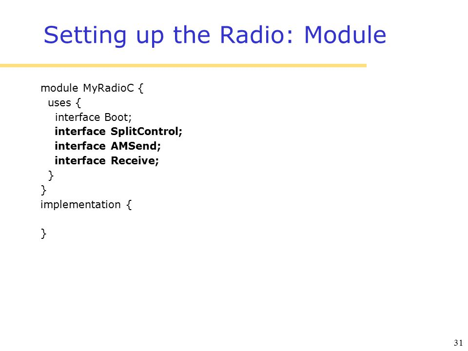 31 Setting up the Radio: Module module MyRadioC { uses { interface Boot; interface SplitControl; interface AMSend; interface Receive; } implementation { }