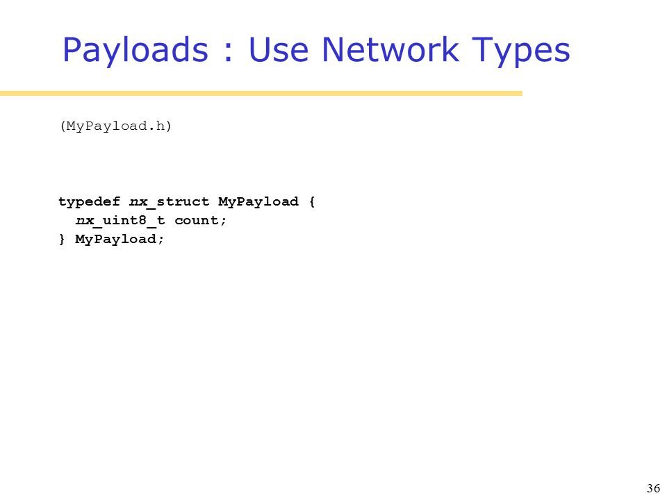 36 Payloads : Use Network Types (MyPayload.h) typedef nx_struct MyPayload { nx_uint8_t count; } MyPayload;
