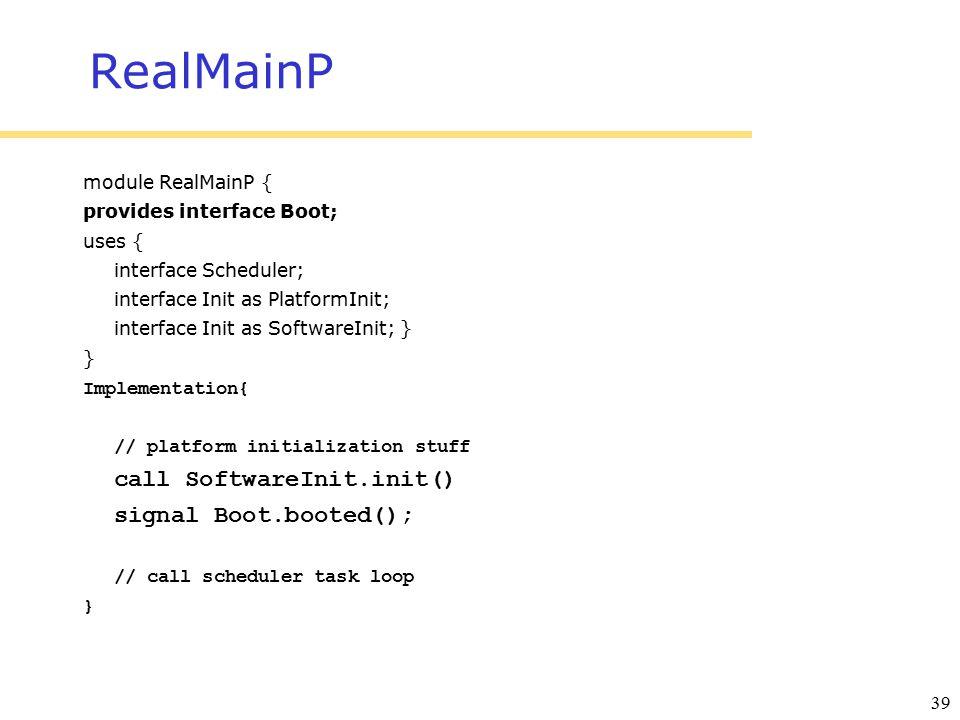 39 RealMainP module RealMainP { provides interface Boot; uses { interface Scheduler; interface Init as PlatformInit; interface Init as SoftwareInit; } } Implementation{ // platform initialization stuff call SoftwareInit.init() signal Boot.booted(); // call scheduler task loop }