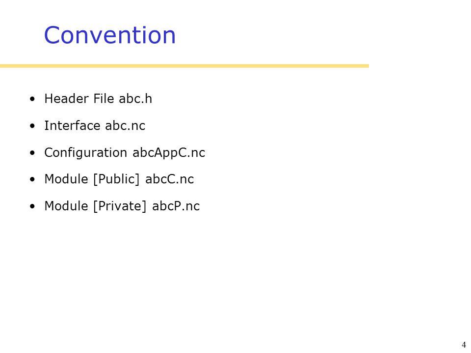 4 Convention Header File abc.h Interface abc.nc Configuration abcAppC.nc Module [Public] abcC.nc Module [Private] abcP.nc