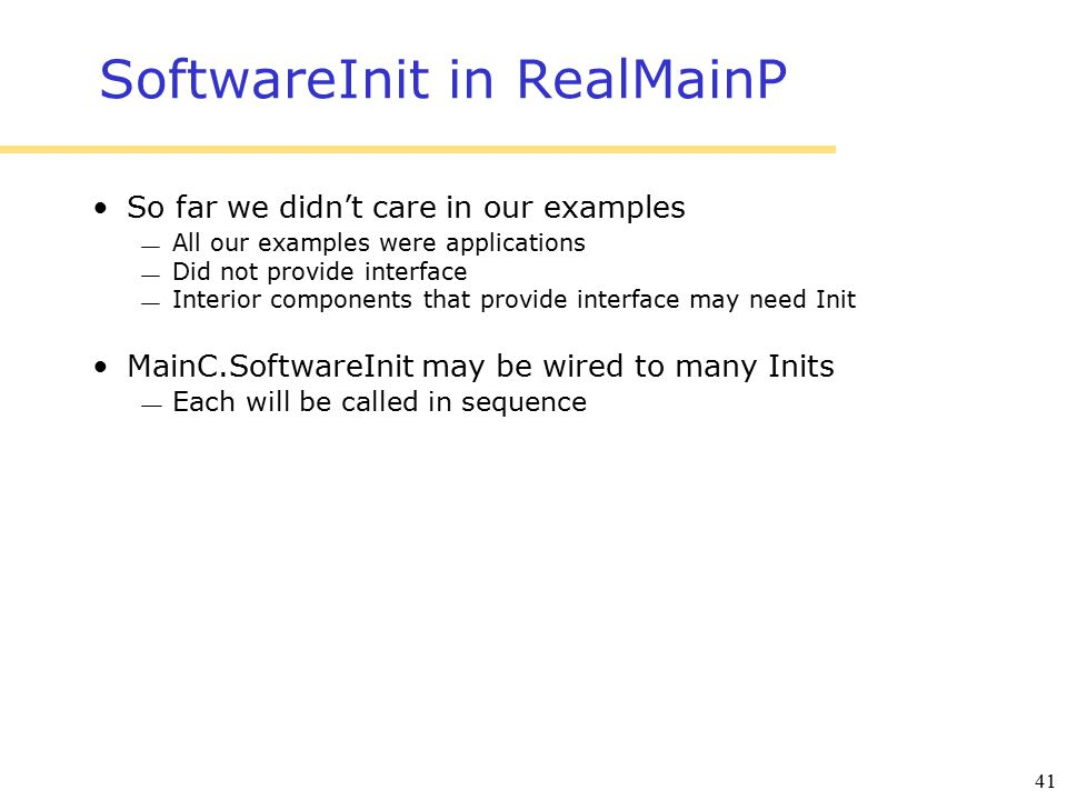 41 SoftwareInit in RealMainP So far we didn't care in our examples  All our examples were applications  Did not provide interface  Interior components that provide interface may need Init MainC.SoftwareInit may be wired to many Inits  Each will be called in sequence