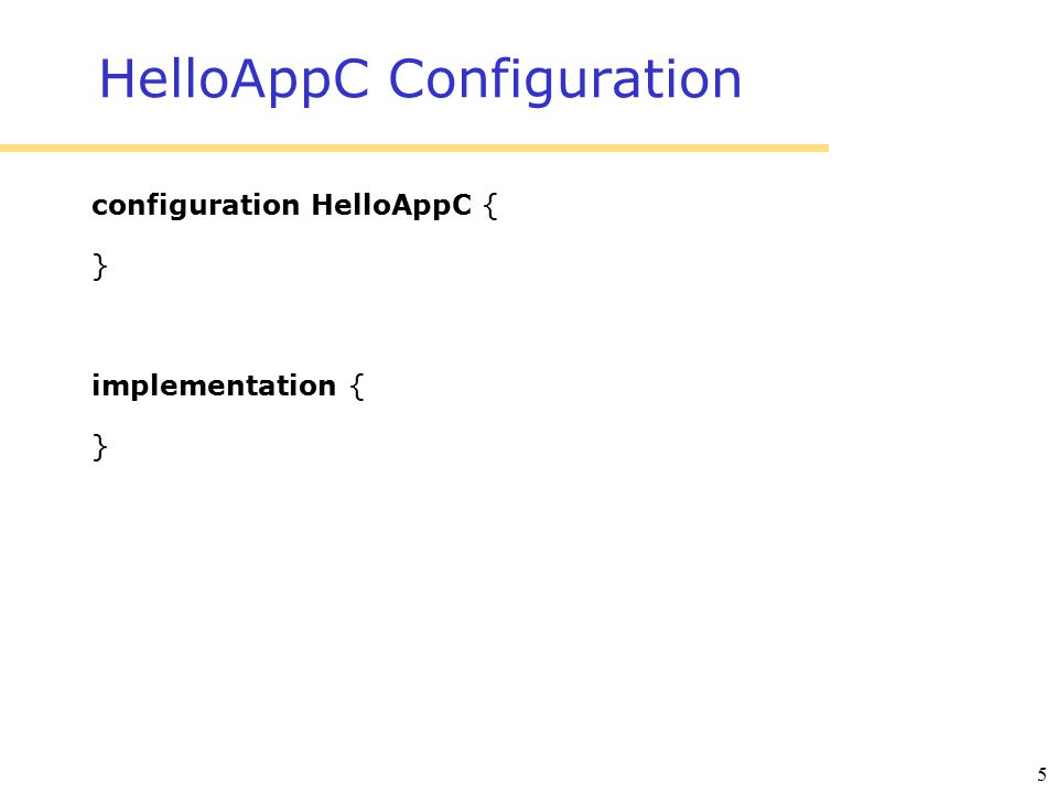 5 HelloAppC Configuration configuration HelloAppC { } implementation { }