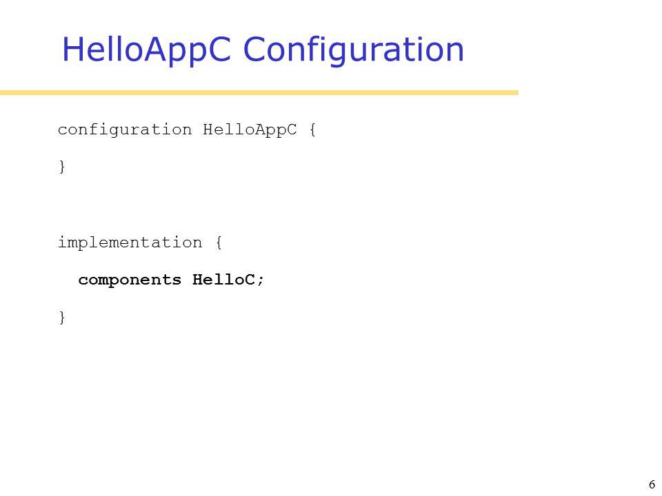 6 HelloAppC Configuration configuration HelloAppC { } implementation { components HelloC; }