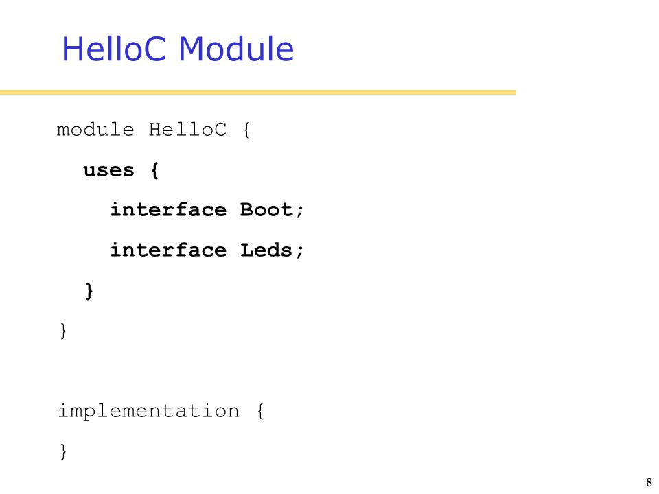 8 HelloC Module module HelloC { uses { interface Boot; interface Leds; } implementation { }