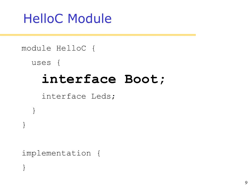 9 HelloC Module module HelloC { uses { interface Boot; interface Leds; } implementation { }