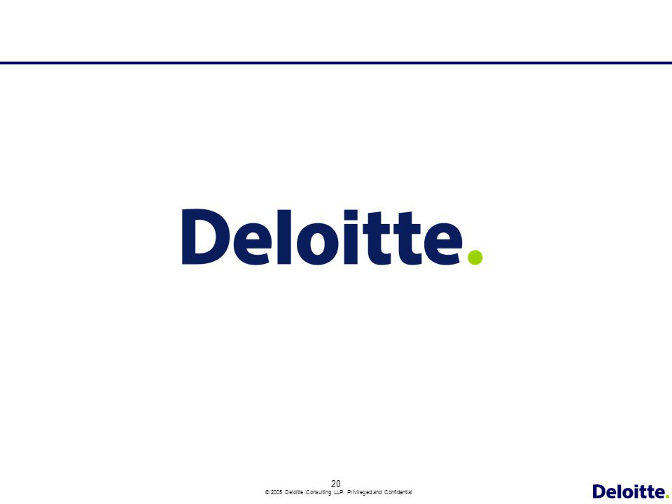 20 © 2005 Deloitte Consulting LLP. Privileged and Confidential