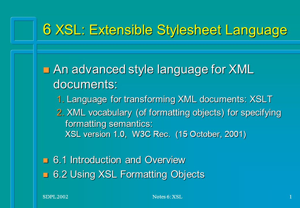 SDPL 2002Notes 6: XSL1 6 XSL: Extensible Stylesheet Language n An advanced style language for XML documents: 1.