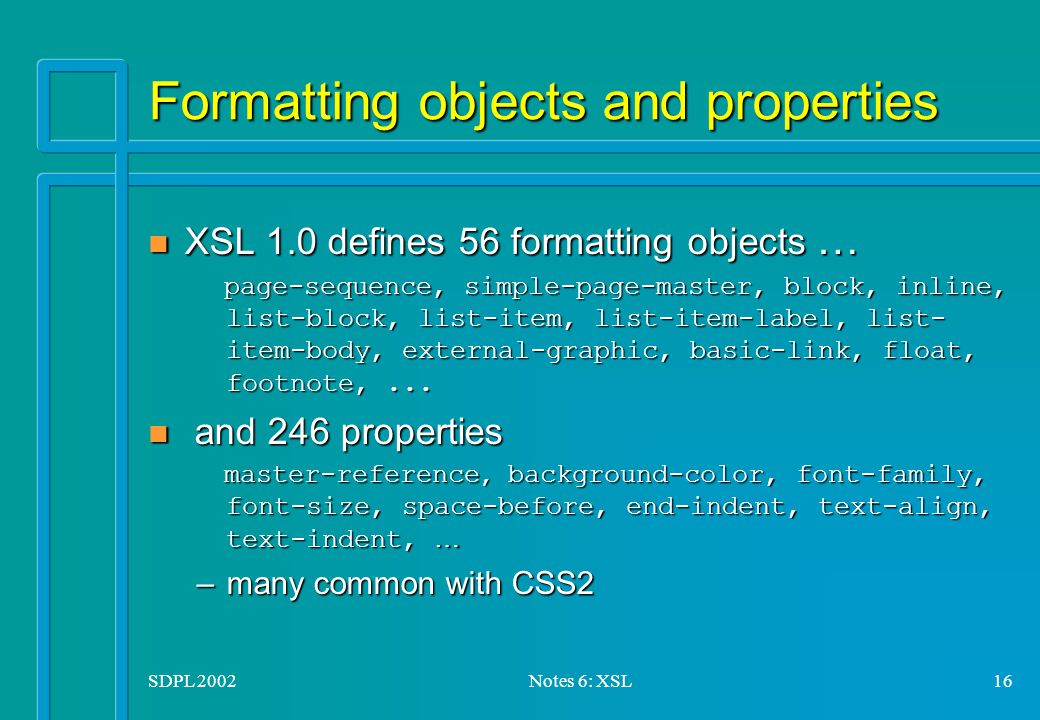 SDPL 2002Notes 6: XSL16 Formatting objects and properties XSL 1.0 defines 56 formatting objects … XSL 1.0 defines 56 formatting objects … page-sequence, simple-page-master, block, inline, list-block, list-item, list-item-label, list- item-body, external-graphic, basic-link, float, footnote,...