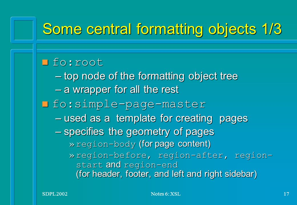 SDPL 2002Notes 6: XSL17 Some central formatting objects 1/3 fo:root fo:root –top node of the formatting object tree –a wrapper for all the rest fo:simple-page-master fo:simple-page-master –used as a template for creating pages –specifies the geometry of pages »region-body (for page content) »region-before, region-after, region- start and region-end (for header, footer, and left and right sidebar)
