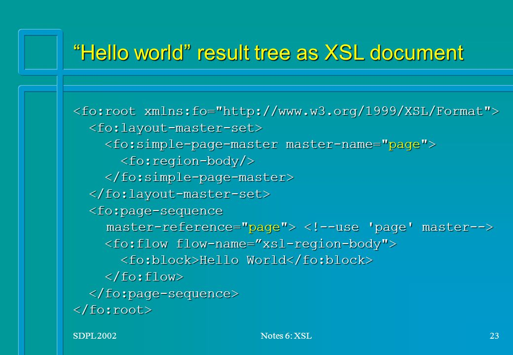 SDPL 2002Notes 6: XSL23 Hello world result tree as XSL document <fo:page-sequence <fo:page-sequence master-reference= page > master-reference= page > Hello World Hello World </fo:root>