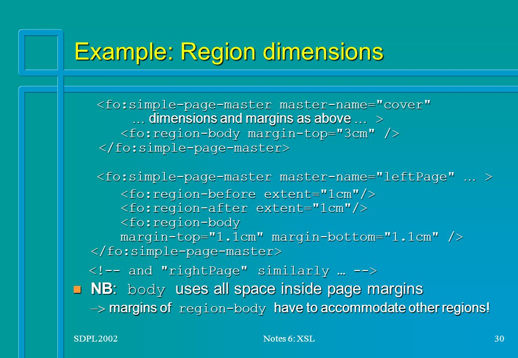 SDPL 2002Notes 6: XSL30 Example: Region dimensions <fo:simple-page-master master-name= cover <fo:simple-page-master master-name= cover … dimensions and margins as above … > … dimensions and margins as above … > NB: body uses all space inside page margins  margins of region-body have to accommodate other regions.