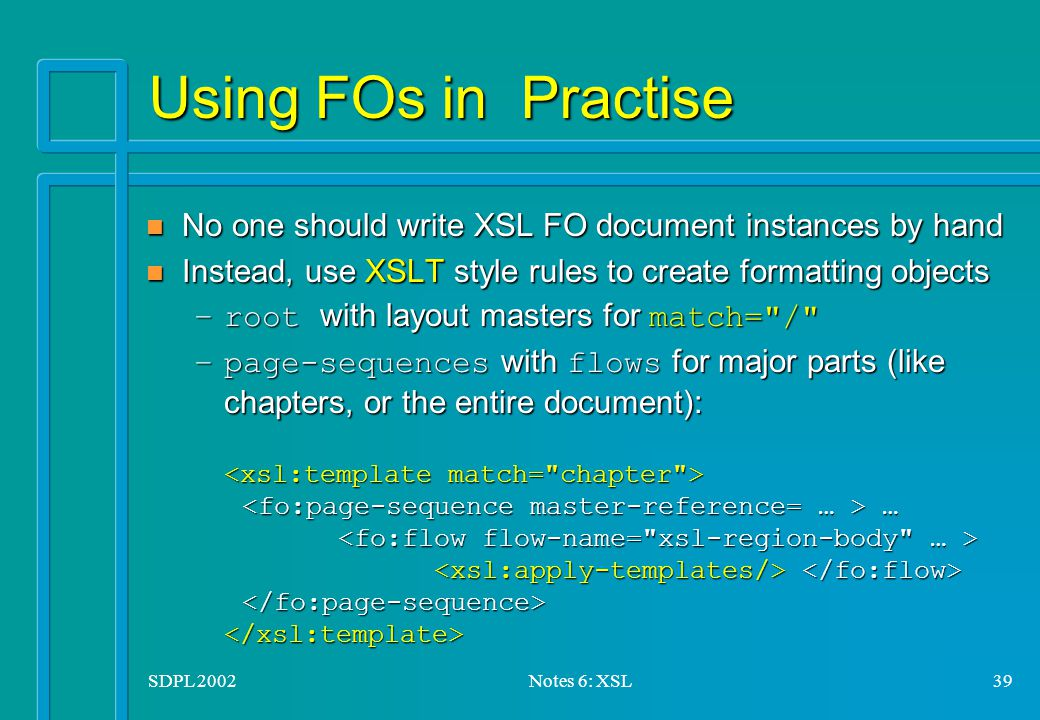 SDPL 2002Notes 6: XSL39 Using FOs in Practise n No one should write XSL FO document instances by hand n Instead, use XSLT style rules to create formatting objects –root with layout masters for match= / –page-sequences with flows for major parts (like chapters, or the entire document): … –page-sequences with flows for major parts (like chapters, or the entire document): …