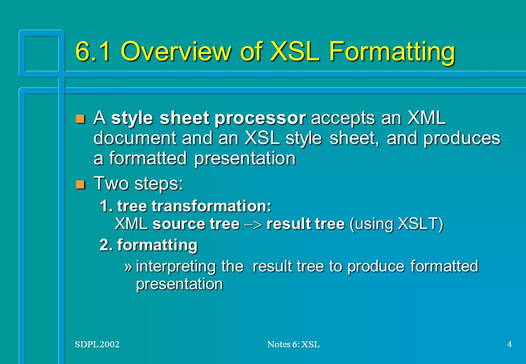 SDPL 2002Notes 6: XSL4 6.1 Overview of XSL Formatting n A style sheet processor accepts an XML document and an XSL style sheet, and produces a formatted presentation n Two steps: 1.