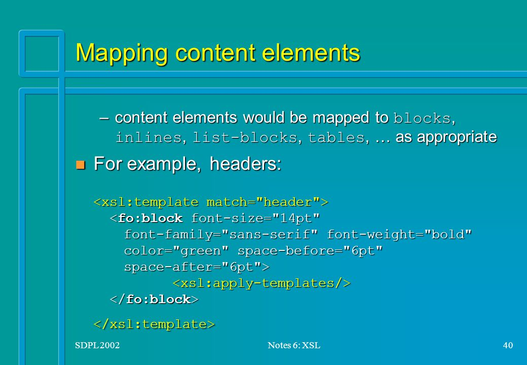 SDPL 2002Notes 6: XSL40 Mapping content elements –content elements would be mapped to blocks, inlines, list-blocks, tables, … as appropriate n For example, headers: