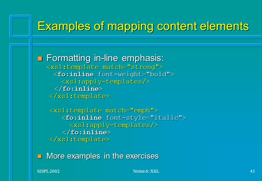SDPL 2002Notes 6: XSL41 Examples of mapping content elements Formatting in-line emphasis: Formatting in-line emphasis: n More examples in the exercises