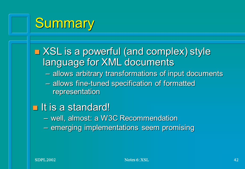 SDPL 2002Notes 6: XSL42 Summary n It is a standard.