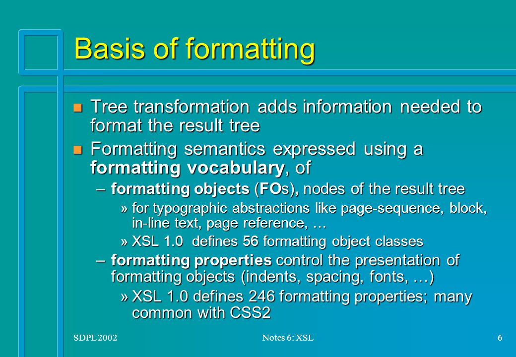 SDPL 2002Notes 6: XSL6 Basis of formatting n Tree transformation adds information needed to format the result tree n Formatting semantics expressed using a formatting vocabulary, of –formatting objects (FOs), nodes of the result tree »for typographic abstractions like page-sequence, block, in-line text, page reference, … »XSL 1.0 defines 56 formatting object classes –formatting properties control the presentation of formatting objects (indents, spacing, fonts, …) »XSL 1.0 defines 246 formatting properties; many common with CSS2