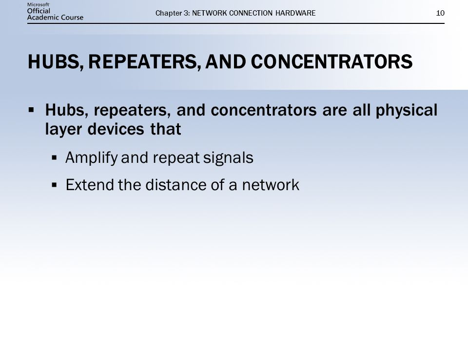 Chapter 3: NETWORK CONNECTION HARDWARE10 HUBS, REPEATERS, AND CONCENTRATORS  Hubs, repeaters, and concentrators are all physical layer devices that 