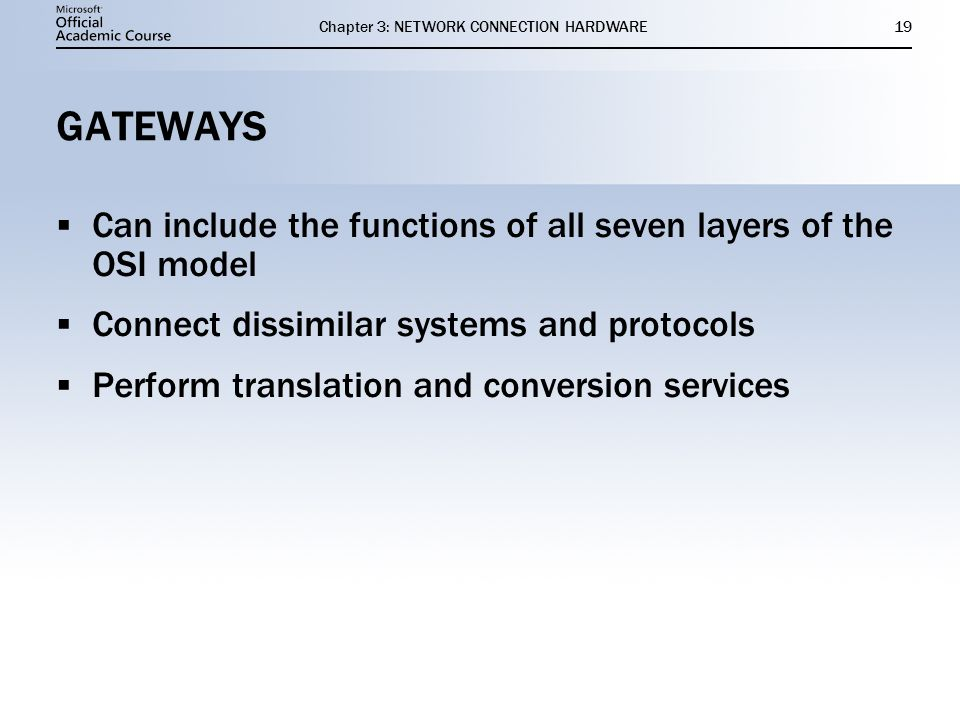 Chapter 3: NETWORK CONNECTION HARDWARE19 GATEWAYS  Can include the functions of all seven layers of the OSI model  Connect dissimilar systems and pr