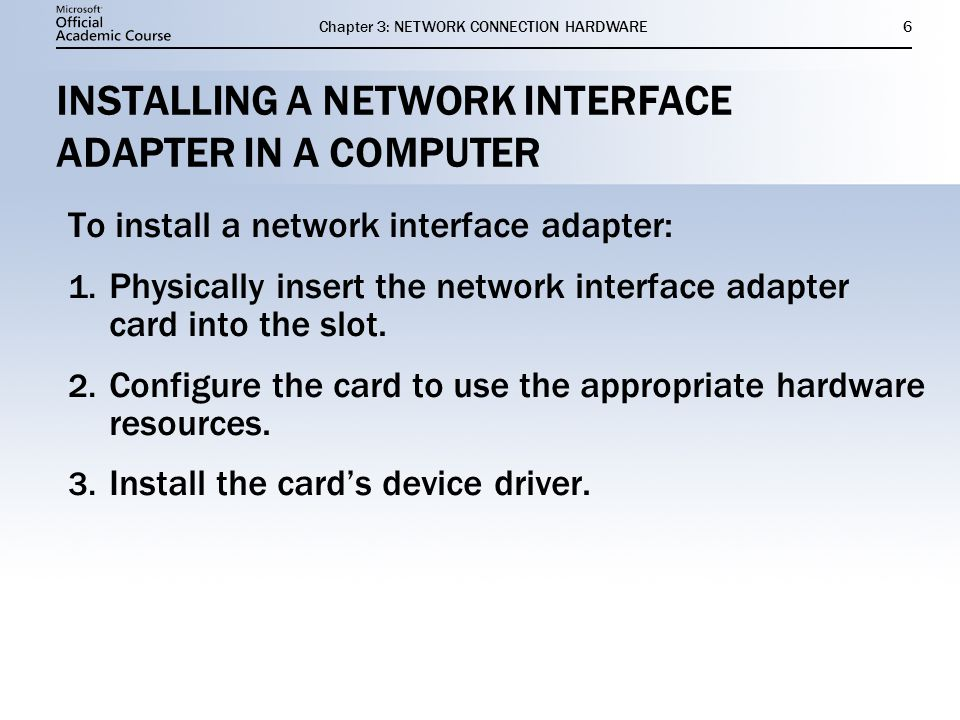 Chapter 3: NETWORK CONNECTION HARDWARE6 INSTALLING A NETWORK INTERFACE ADAPTER IN A COMPUTER To install a network interface adapter: 1. Physically ins