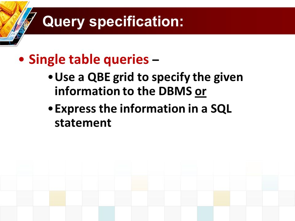 Query specification: Single table queries – Use a QBE grid to specify the given information to the DBMS or Express the information in a SQL statement