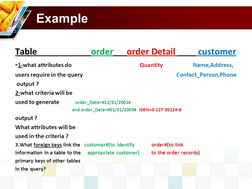 Example Table order order Detail customer - 1-what attributes do Quantity Name,Address, users require in the query Contact_Person,Phone output .