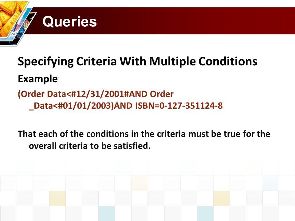 Queries Specifying Criteria With Multiple Conditions Example (Order Data<#12/31/2001#AND Order _Data<#01/01/2003)AND ISBN=0-127-351124-8 That each of the conditions in the criteria must be true for the overall criteria to be satisfied.
