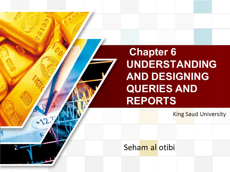 LOGO Chapter 6 UNDERSTANDING AND DESIGNING QUERIES AND REPORTS King Saud University Seham al otibi