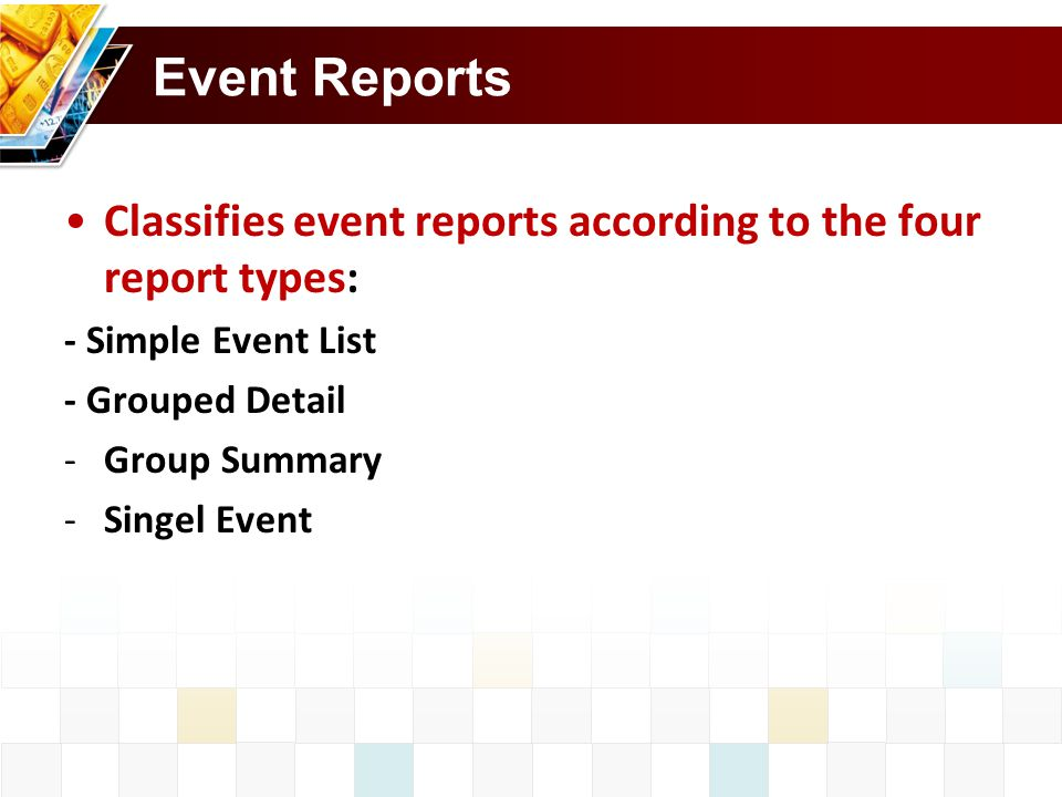 Event Reports Classifies event reports according to the four report types: - Simple Event List - Grouped Detail -Group Summary -Singel Event