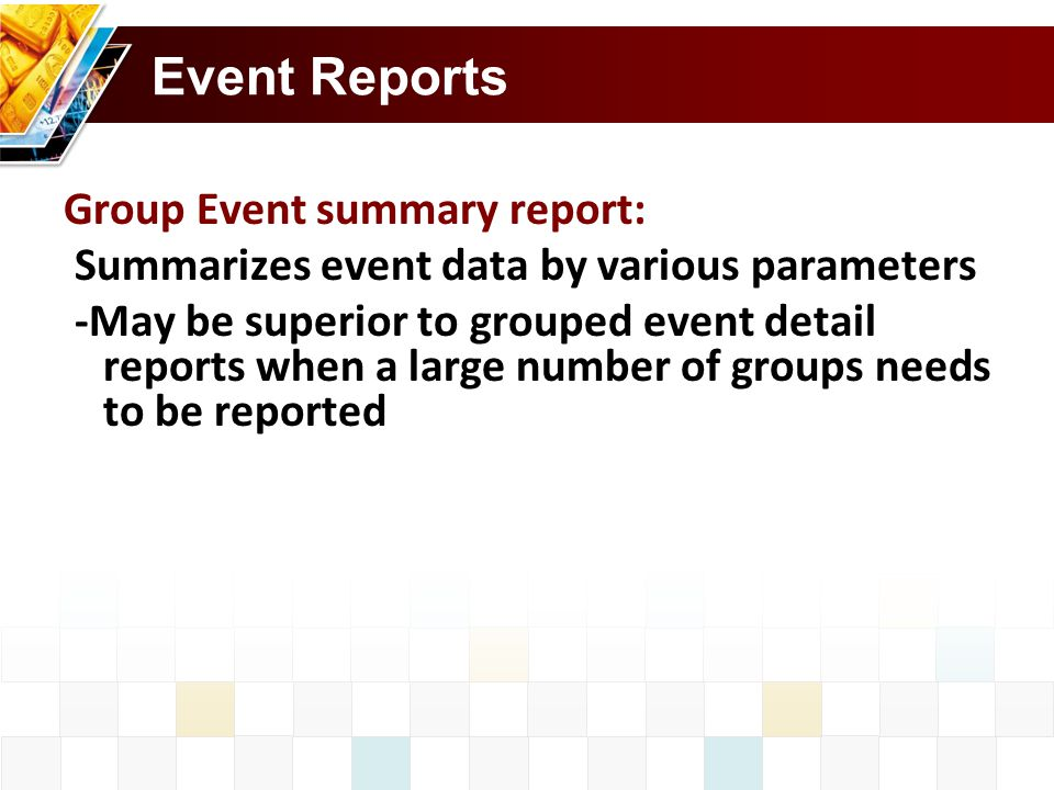 Event Reports Group Event summary report: Summarizes event data by various parameters -May be superior to grouped event detail reports when a large number of groups needs to be reported