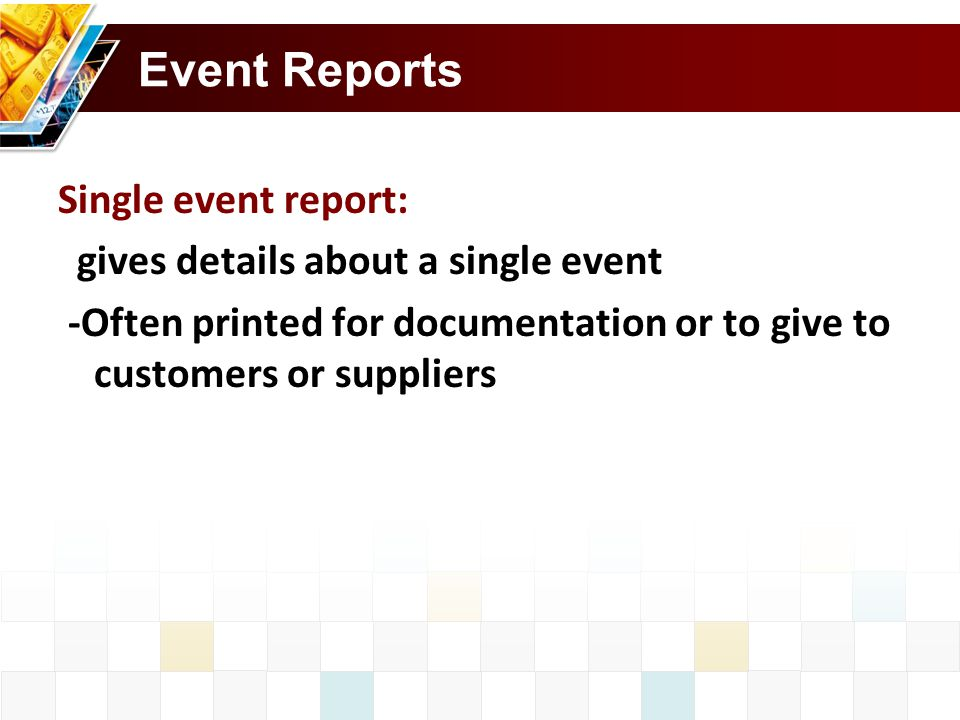 Event Reports Single event report: gives details about a single event -Often printed for documentation or to give to customers or suppliers