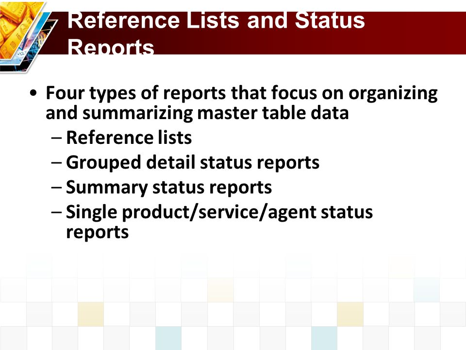 Reference Lists and Status Reports Four types of reports that focus on organizing and summarizing master table data –Reference lists –Grouped detail status reports –Summary status reports –Single product/service/agent status reports