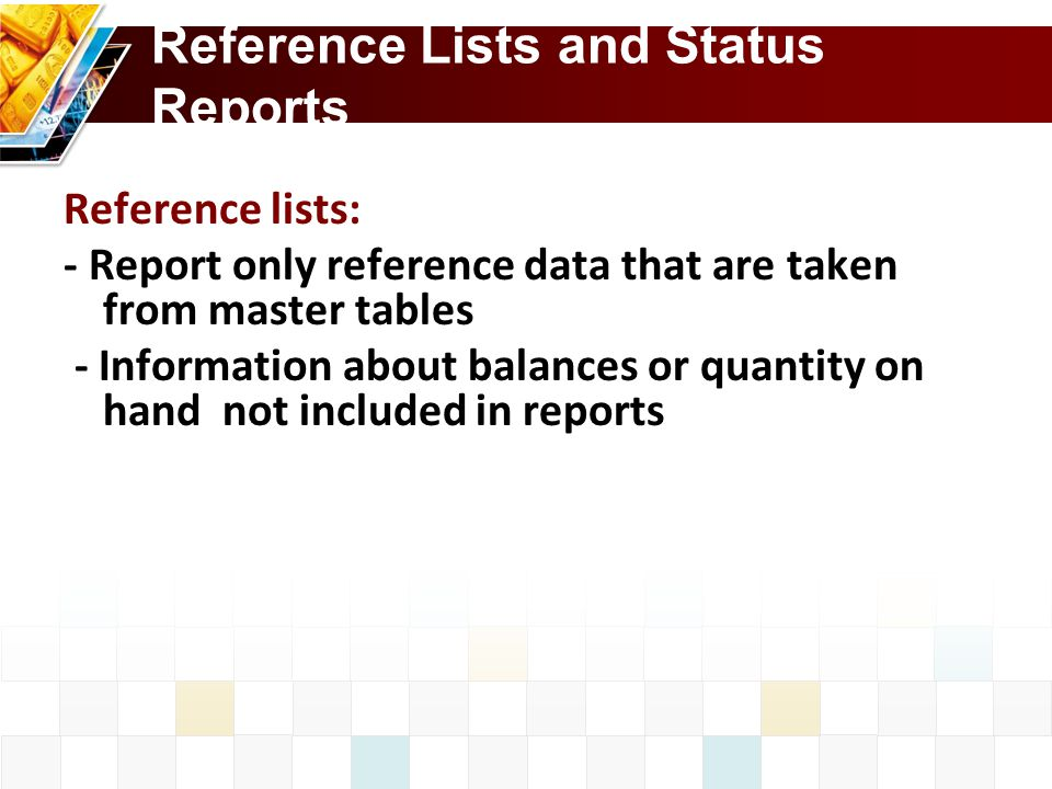 Reference Lists and Status Reports Reference lists: - Report only reference data that are taken from master tables - Information about balances or quantity on hand not included in reports