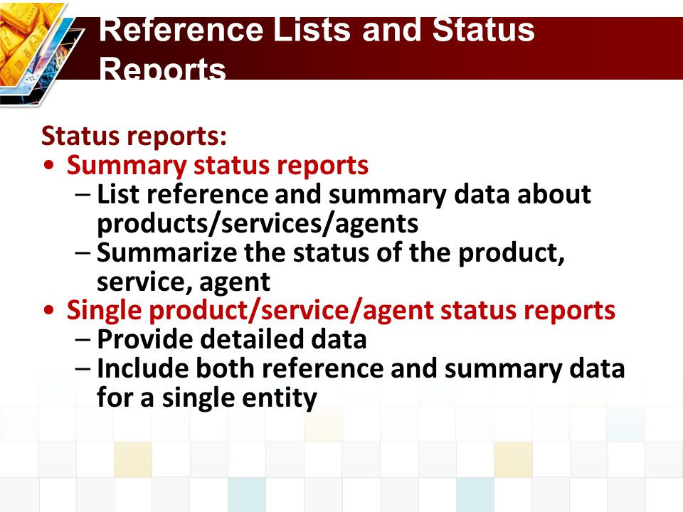 Reference Lists and Status Reports Status reports: Summary status reports –List reference and summary data about products/services/agents –Summarize the status of the product, service, agent Single product/service/agent status reports –Provide detailed data –Include both reference and summary data for a single entity