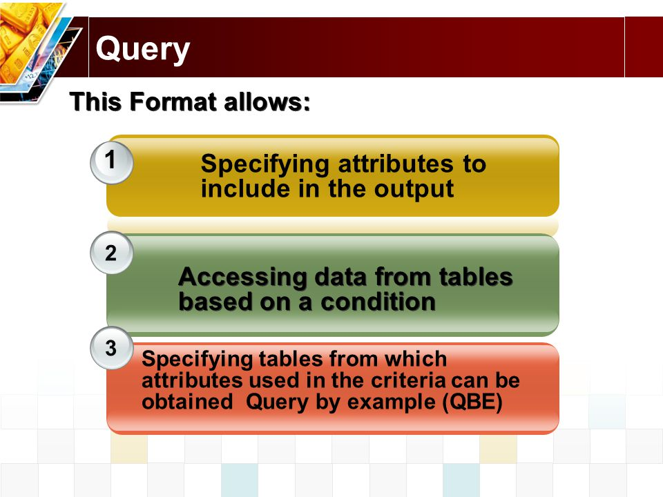 1 2 3 This Format allows: Accessing data from tables based on a condition Specifying tables from which attributes used in the criteria can be obtained Query by example (QBE) Specifying attributes to include in the output
