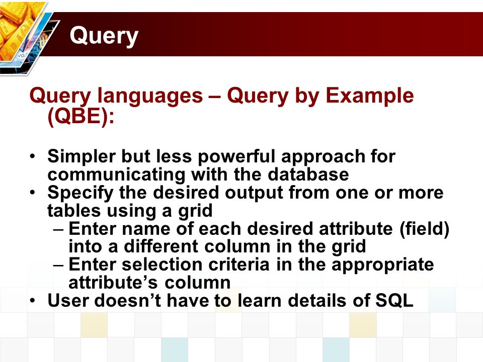 Query Query languages – Query by Example (QBE): Simpler but less powerful approach for communicating with the database Specify the desired output from one or more tables using a grid –Enter name of each desired attribute (field) into a different column in the grid –Enter selection criteria in the appropriate attribute's column User doesn't have to learn details of SQL