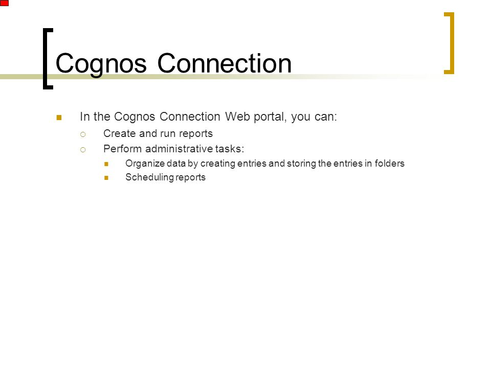 In the Cognos Connection Web portal, you can:  Create and run reports  Perform administrative tasks: Organize data by creating entries and storing the entries in folders Scheduling reports