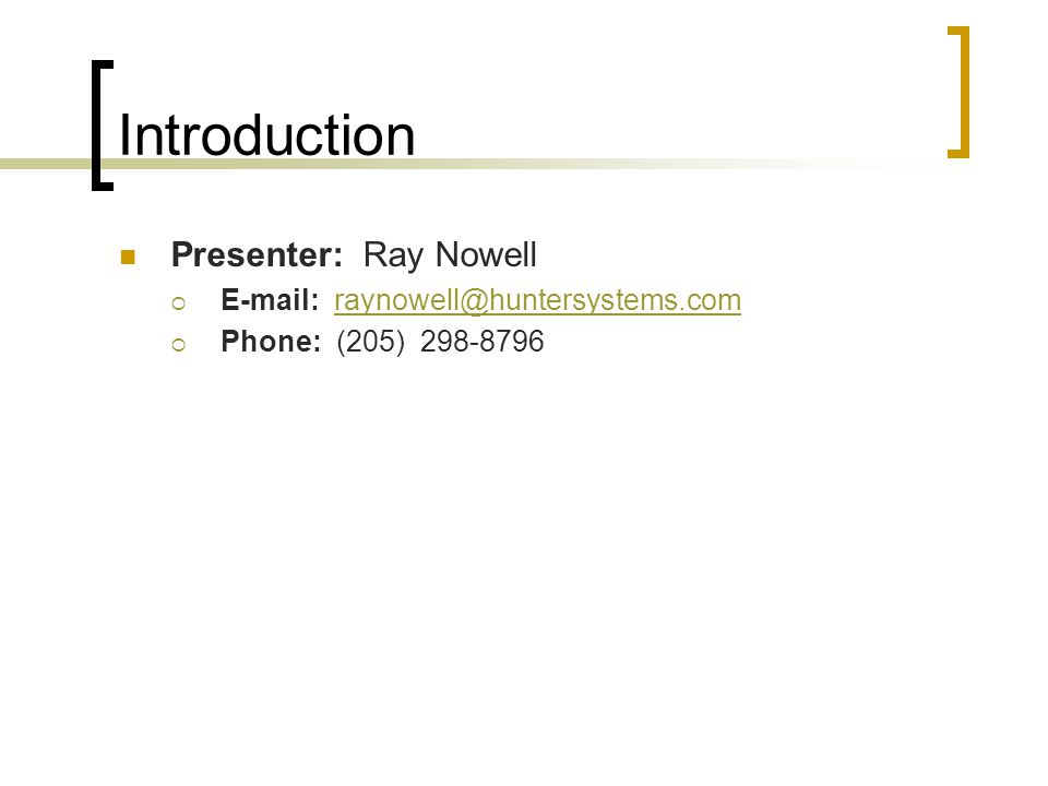 Introduction Presenter: Ray Nowell  E-mail: raynowell@huntersystems.comraynowell@huntersystems.com  Phone: (205) 298-8796