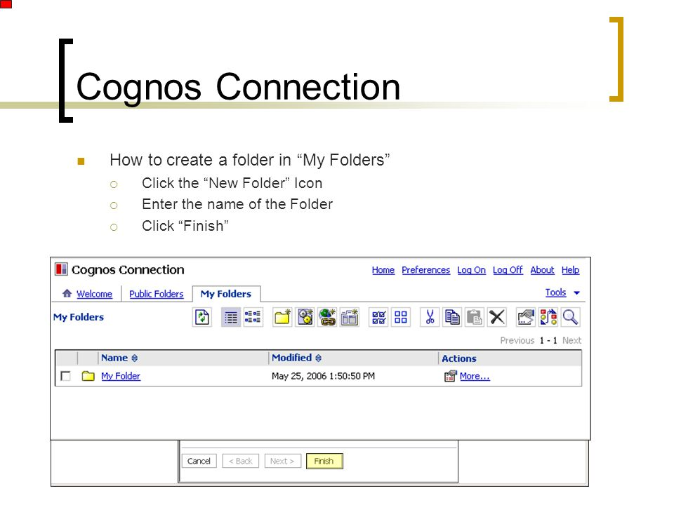 "Cognos Connection How to create a folder in ""My Folders""  Click the ""New Folder"" Icon  Enter the name of the Folder  Click ""Finish"""