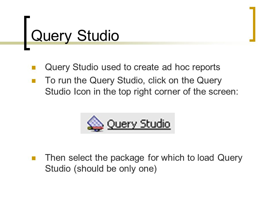 Query Studio used to create ad hoc reports To run the Query Studio, click on the Query Studio Icon in the top right corner of the screen: Then select