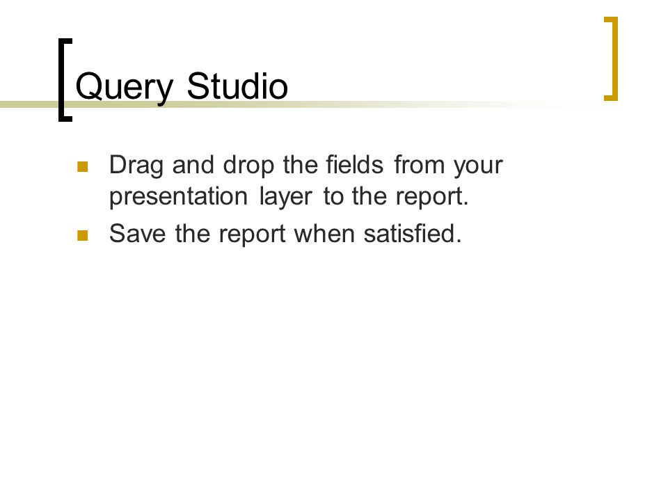 Query Studio Drag and drop the fields from your presentation layer to the report.