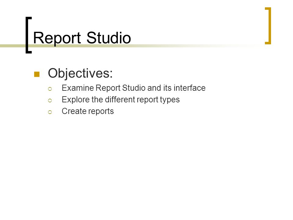 Objectives:  Examine Report Studio and its interface  Explore the different report types  Create reports