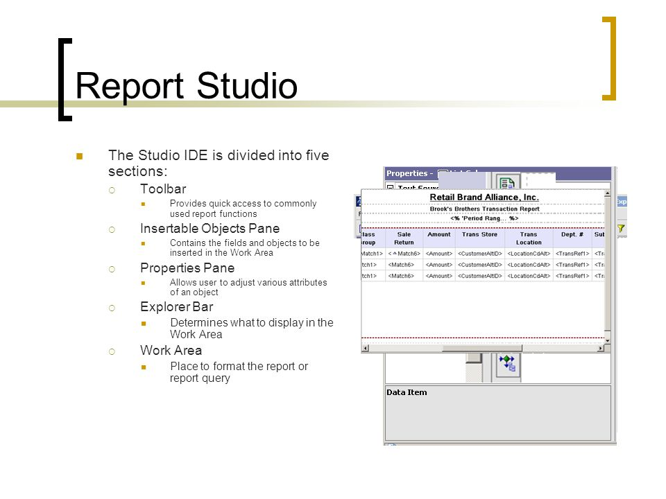 Report Studio The Studio IDE is divided into five sections:  Toolbar Provides quick access to commonly used report functions  Insertable Objects Pane Contains the fields and objects to be inserted in the Work Area  Properties Pane Allows user to adjust various attributes of an object  Explorer Bar Determines what to display in the Work Area  Work Area Place to format the report or report query