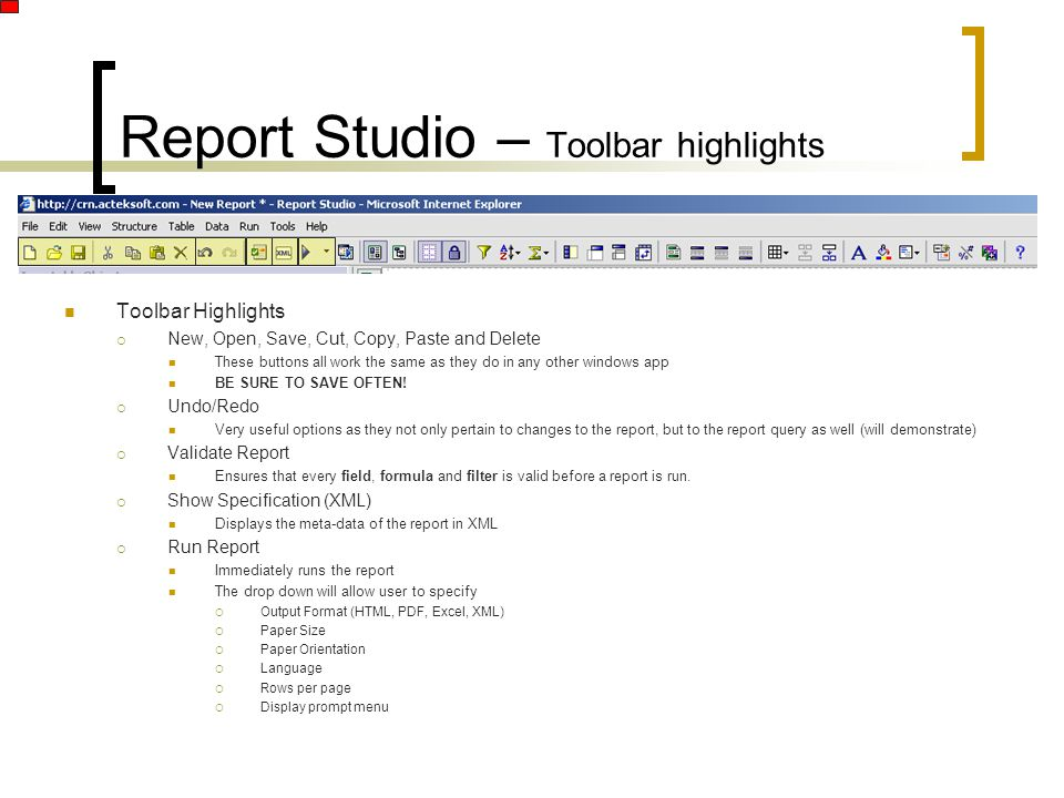 Report Studio – Toolbar highlights Toolbar Highlights  New, Open, Save, Cut, Copy, Paste and Delete These buttons all work the same as they do in any other windows app BE SURE TO SAVE OFTEN.