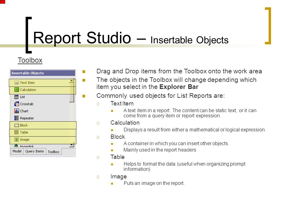 Report Studio – Insertable Objects Toolbox Drag and Drop items from the Toolbox onto the work area The objects in the Toolbox will change depending which item you select in the Explorer Bar Commonly used objects for List Reports are:  Text Item A text item in a report.
