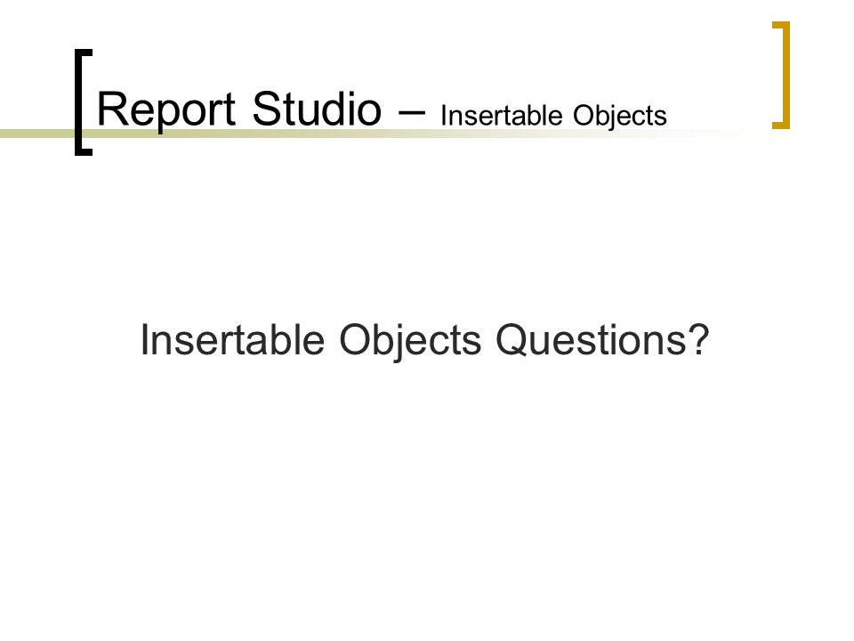 Report Studio – Insertable Objects Insertable Objects Questions?