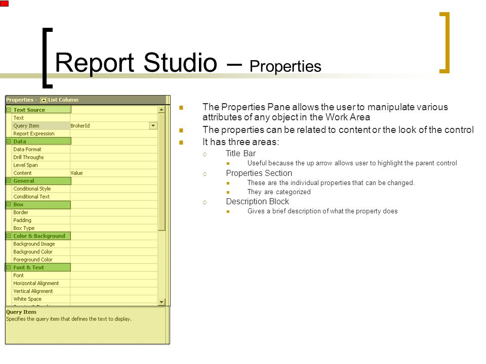 Report Studio – Properties The Properties Pane allows the user to manipulate various attributes of any object in the Work Area The properties can be related to content or the look of the control It has three areas:  Title Bar Useful because the up arrow allows user to highlight the parent control  Properties Section These are the individual properties that can be changed.