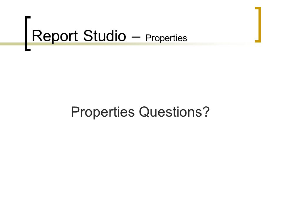 Report Studio – Properties Properties Questions?